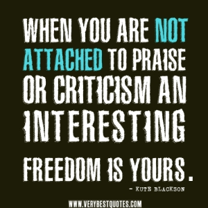 praise-quotes-criticism-quotes-When-you-are-not-attached-to-praise-or-criticism-an-interesting-FREEDOM-is-YOURS.