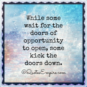 While-some-wait-for-the-doors-of-opportunity-to-open-some-kick-the-doors-down.